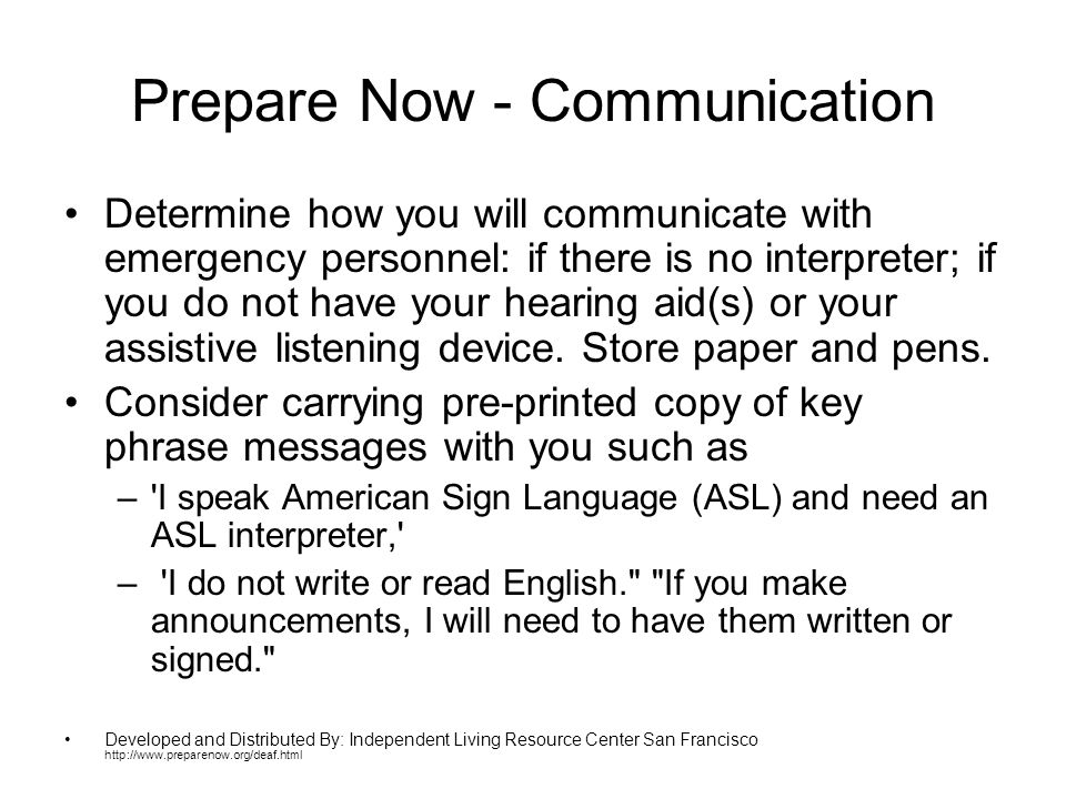 Prepare Now - Communication Determine how you will communicate with emergency personnel: if there is no interpreter; if you do not have your hearing aid(s) or your assistive listening device.