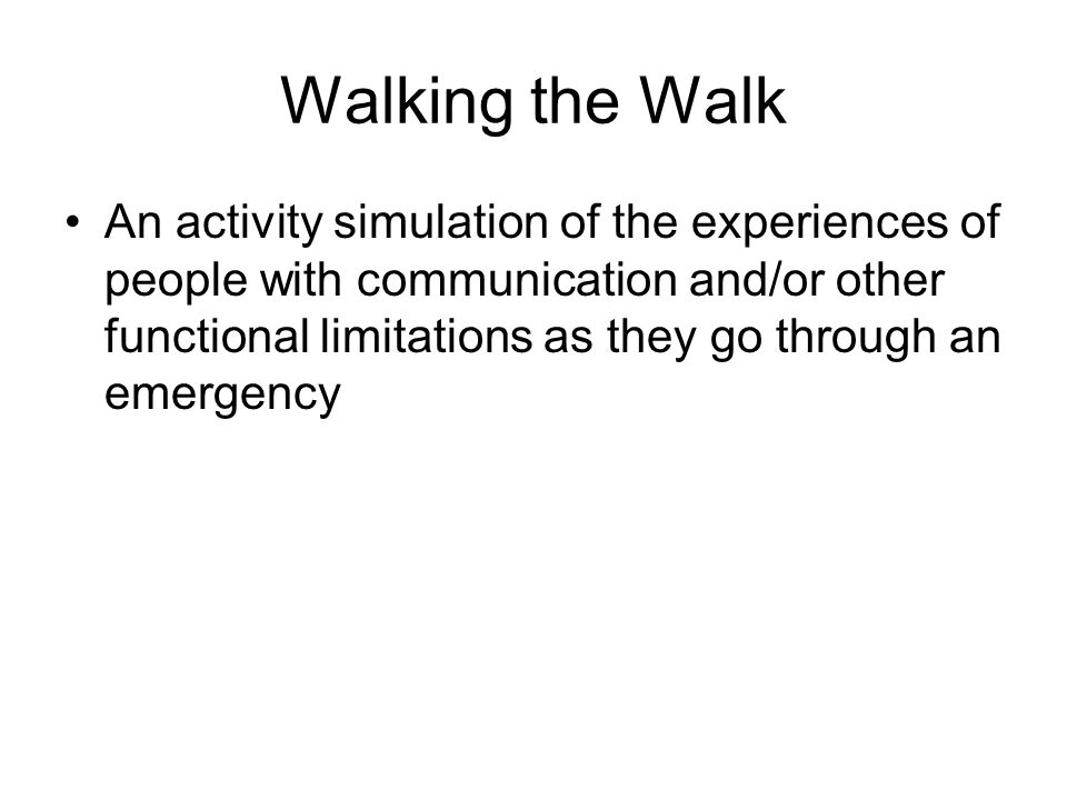 Walking the Walk An activity simulation of the experiences of people with communication and/or other functional limitations as they go through an emergency