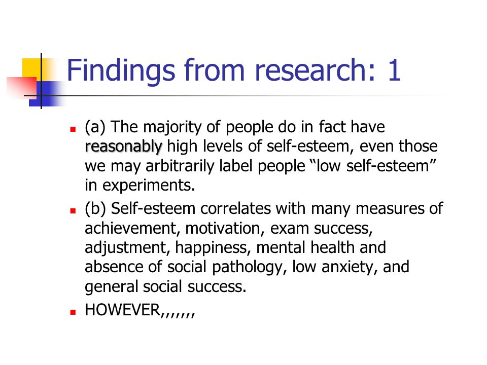Findings from research: 1 reasonably (a) The majority of people do in fact have reasonably high levels of self-esteem, even those we may arbitrarily label people low self-esteem in experiments.
