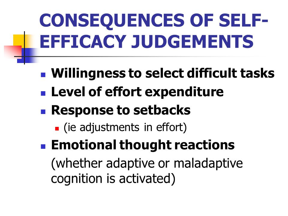 CONSEQUENCES OF SELF- EFFICACY JUDGEMENTS Willingness to select difficult tasks Level of effort expenditure Response to setbacks (ie adjustments in effort) Emotional thought reactions (whether adaptive or maladaptive cognition is activated)
