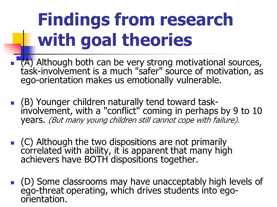 Findings from research with goal theories (A) Although both can be very strong motivational sources, task-involvement is a much safer source of motivation, as ego-orientation makes us emotionally vulnerable.