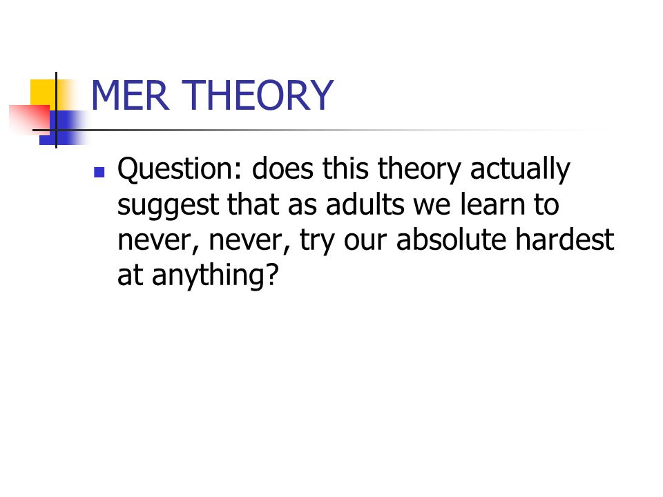 MER THEORY Question: does this theory actually suggest that as adults we learn to never, never, try our absolute hardest at anything?