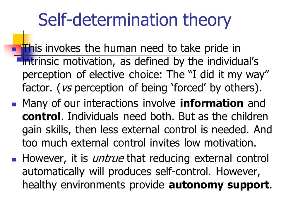 Self-determination theory This invokes the human need to take pride in intrinsic motivation, as defined by the individual's perception of elective choice: The I did it my way factor.