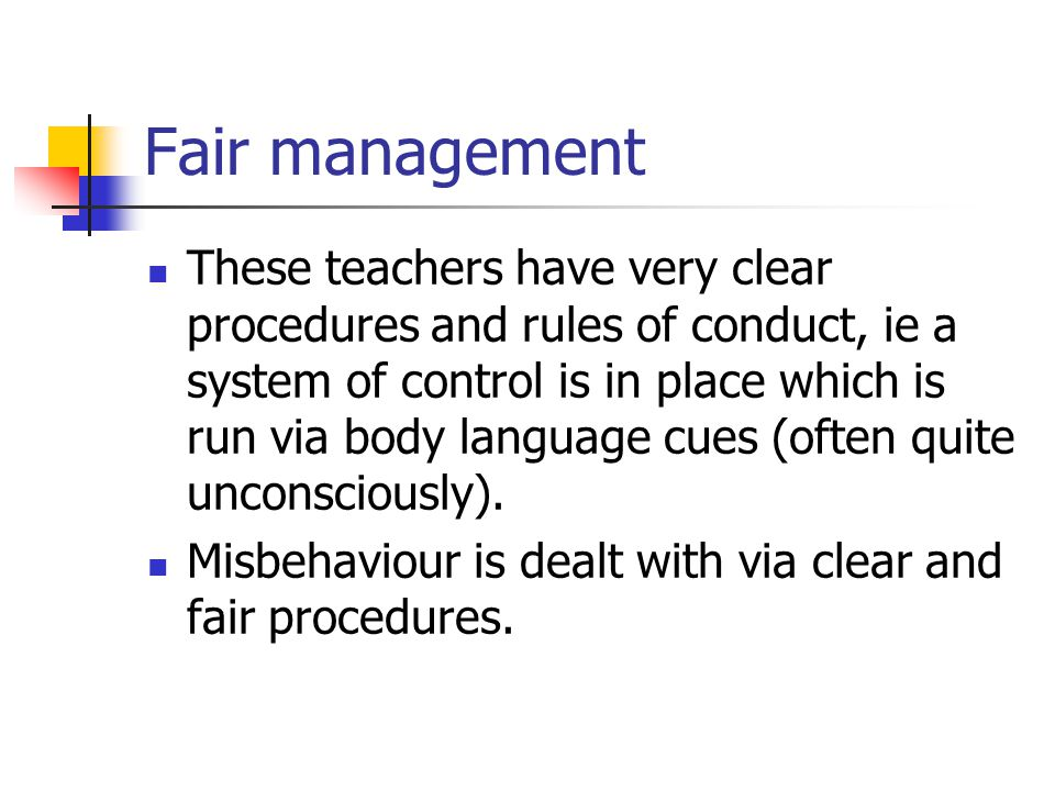 Fair management These teachers have very clear procedures and rules of conduct, ie a system of control is in place which is run via body language cues (often quite unconsciously).