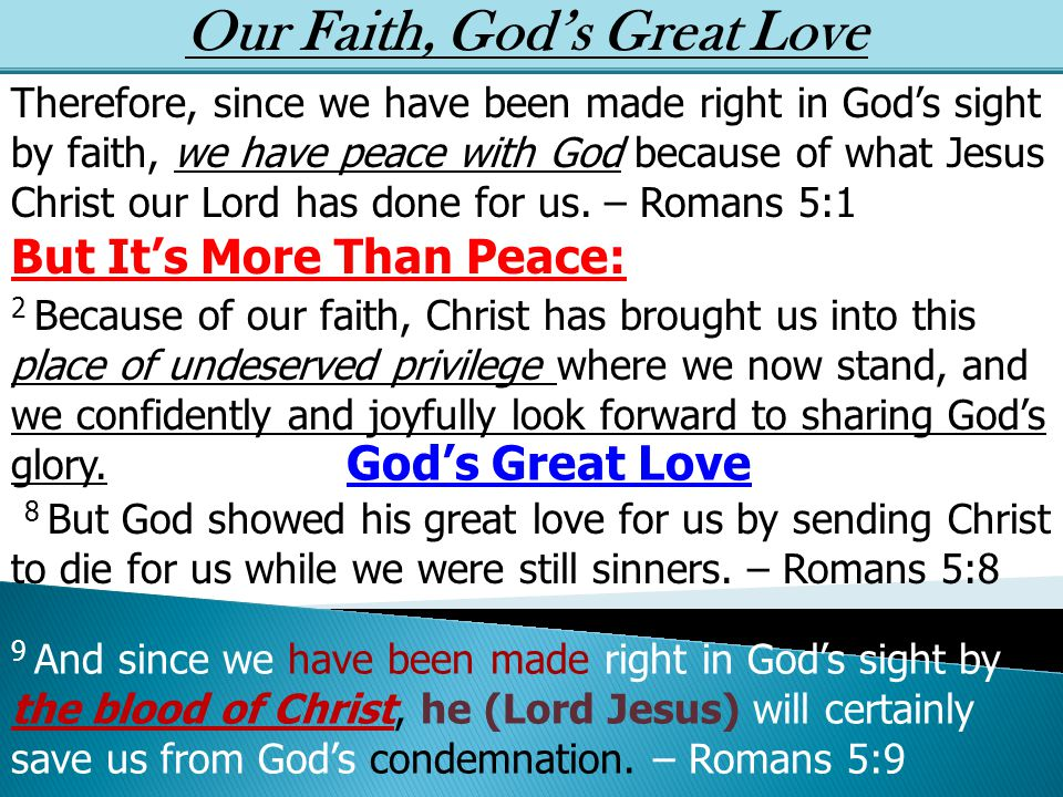 Our Faith, God's Great Love Therefore, since we have been made right in God's sight by faith, we have peace with God because of what Jesus Christ our