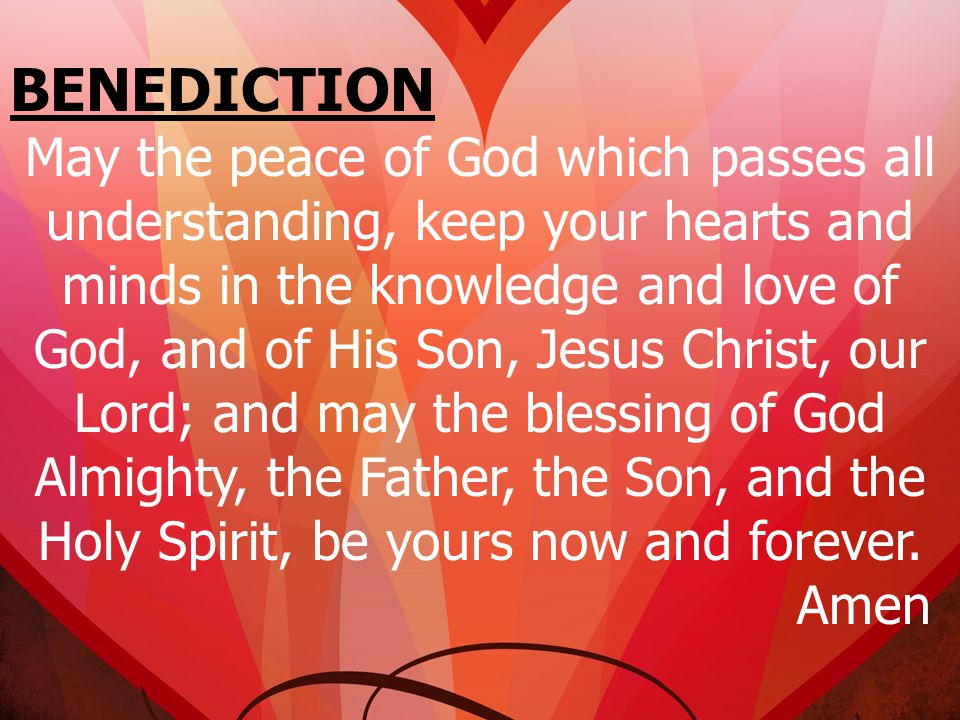 BENEDICTION May the peace of God which passes all understanding, keep your hearts and minds in the knowledge and love of God, and of His Son, Jesus Ch