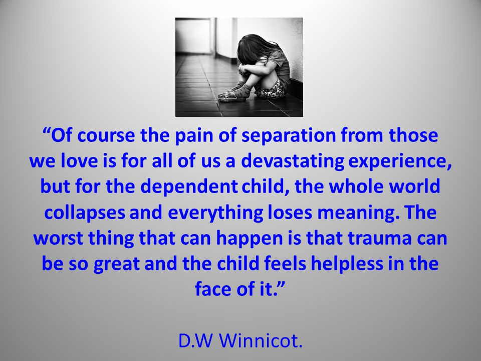 Of course the pain of separation from those we love is for all of us a devastating experience, but for the dependent child, the whole world collapses and everything loses meaning.
