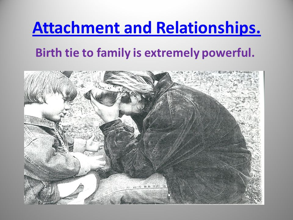 Attachment and Relationships. Birth tie to family is extremely powerful.