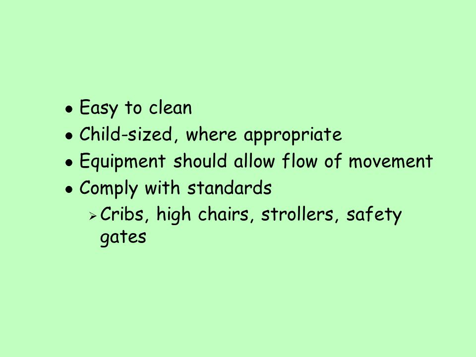 l Easy to clean l Child-sized, where appropriate l Equipment should allow flow of movement l Comply with standards  Cribs, high chairs, strollers, sa