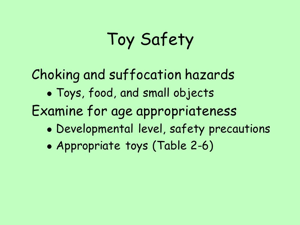 Toy Safety Choking and suffocation hazards l Toys, food, and small objects Examine for age appropriateness l Developmental level, safety precautions l