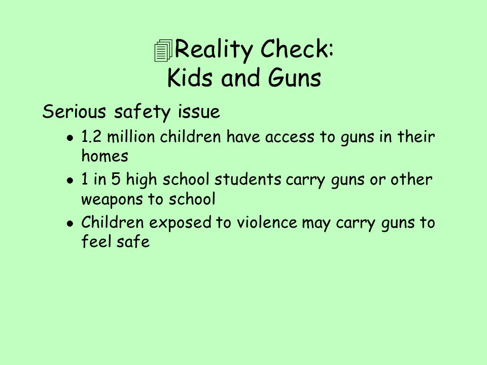  Reality Check: Kids and Guns Serious safety issue l 1.2 million children have access to guns in their homes l 1 in 5 high school students carry guns
