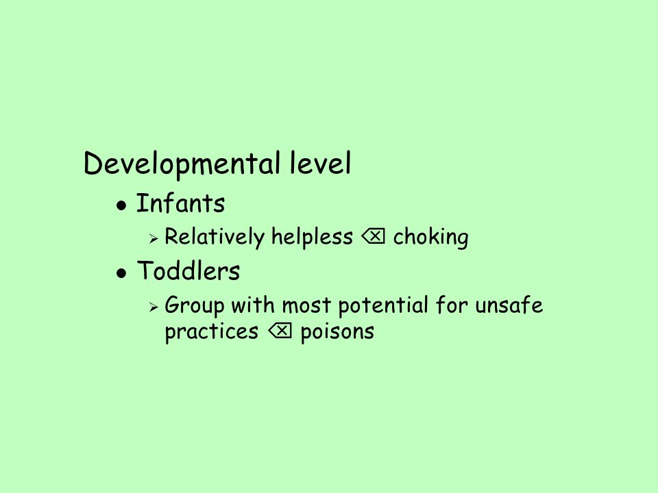 Developmental level l Infants  Relatively helpless  choking l Toddlers  Group with most potential for unsafe practices  poisons