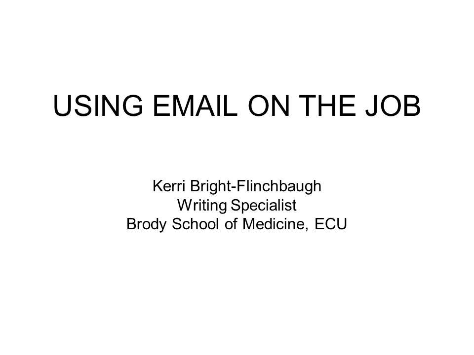 USING EMAIL ON THE JOB Kerri Bright-Flinchbaugh Writing Specialist Brody School of Medicine, ECU
