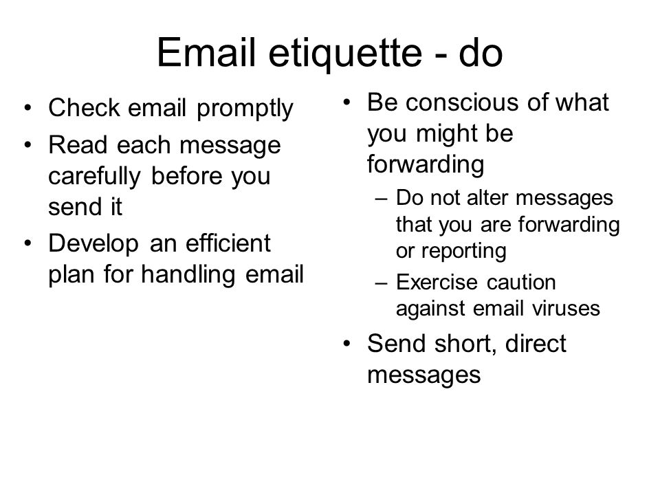 Email etiquette - do Check email promptly Read each message carefully before you send it Develop an efficient plan for handling email Be conscious of