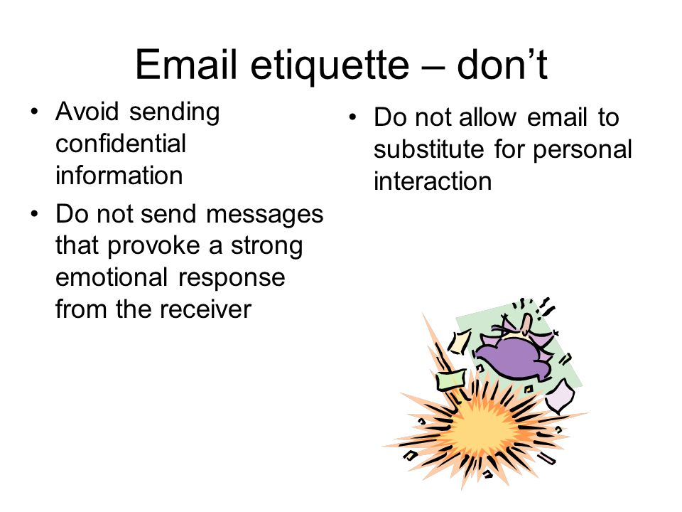 Email etiquette – don't Avoid sending confidential information Do not send messages that provoke a strong emotional response from the receiver Do not