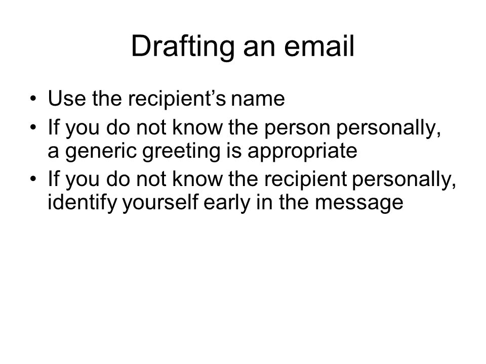 Drafting an email Use the recipient's name If you do not know the person personally, a generic greeting is appropriate If you do not know the recipien