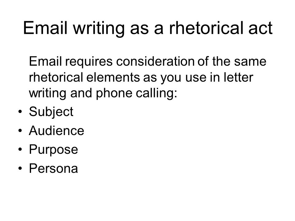 Email writing as a rhetorical act Email requires consideration of the same rhetorical elements as you use in letter writing and phone calling: Subject