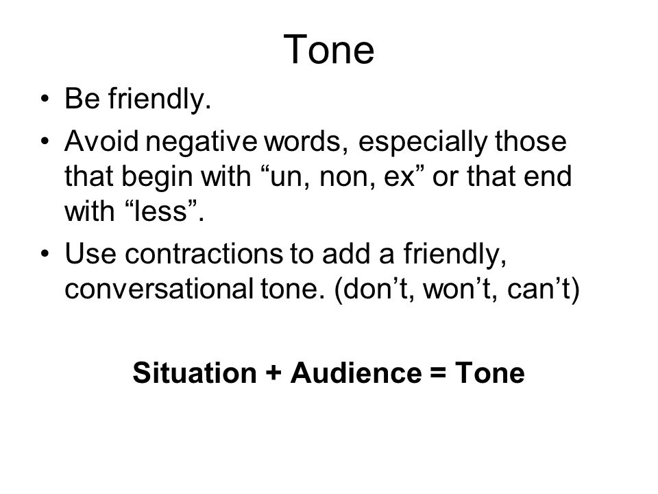 """Tone Be friendly. Avoid negative words, especially those that begin with """"un, non, ex"""" or that end with """"less"""". Use contractions to add a friendly, co"""
