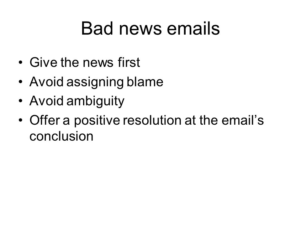 Bad news emails Give the news first Avoid assigning blame Avoid ambiguity Offer a positive resolution at the email's conclusion