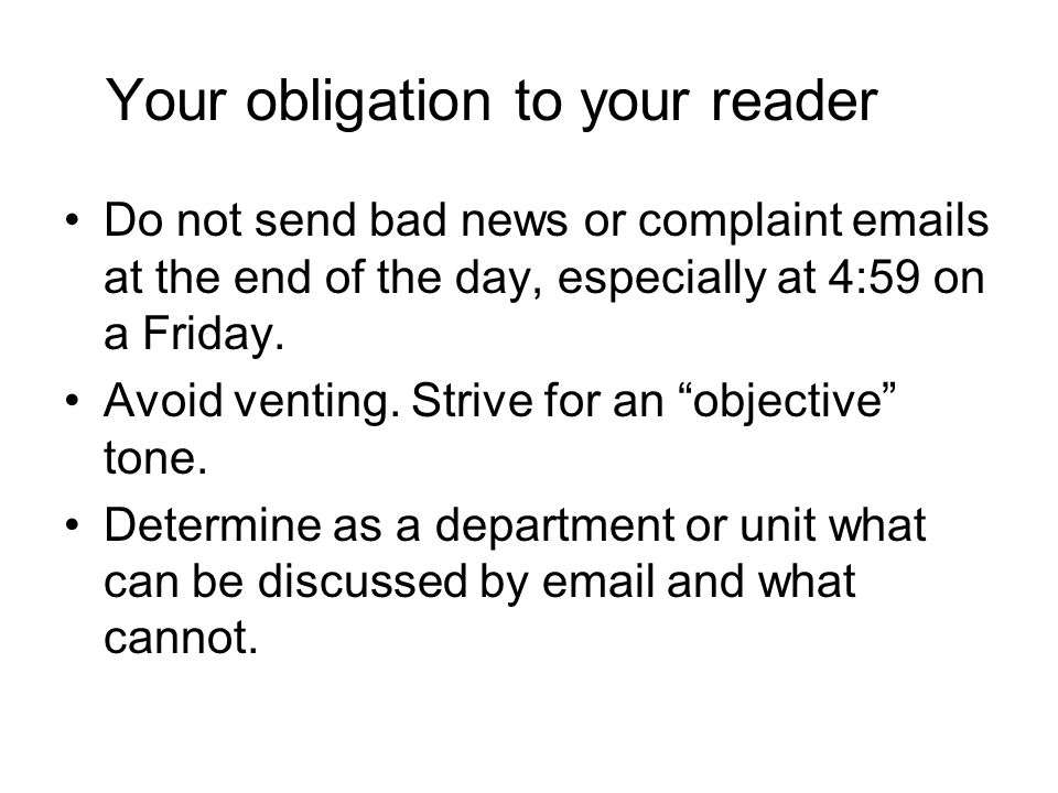 Your obligation to your reader Do not send bad news or complaint emails at the end of the day, especially at 4:59 on a Friday. Avoid venting. Strive f