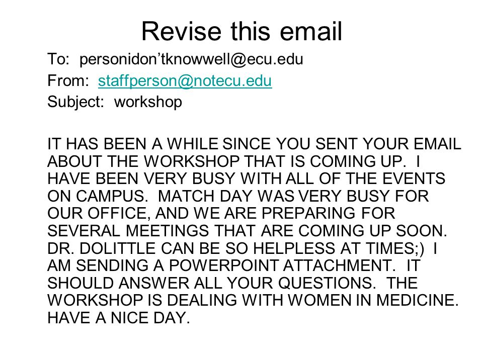 Revise this email To: personidon'tknowwell@ecu.edu From: staffperson@notecu.edustaffperson@notecu.edu Subject: workshop IT HAS BEEN A WHILE SINCE YOU