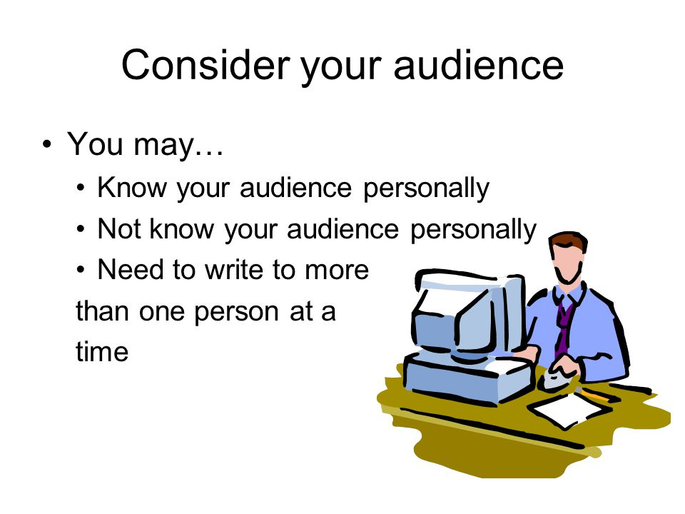 Consider your audience You may… Know your audience personally Not know your audience personally Need to write to more than one person at a time