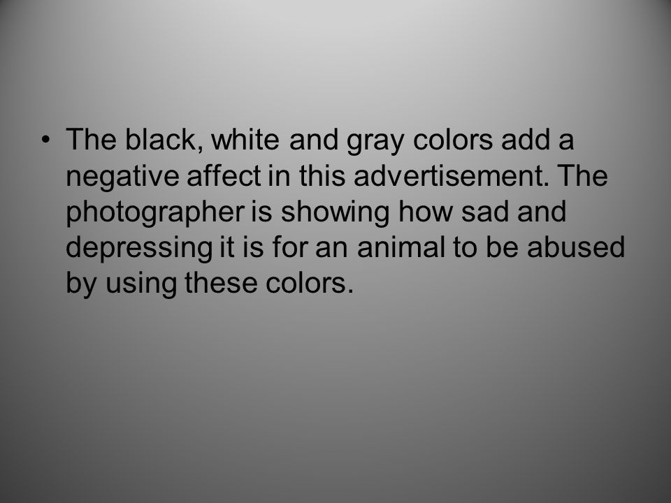 The black, white and gray colors add a negative affect in this advertisement.