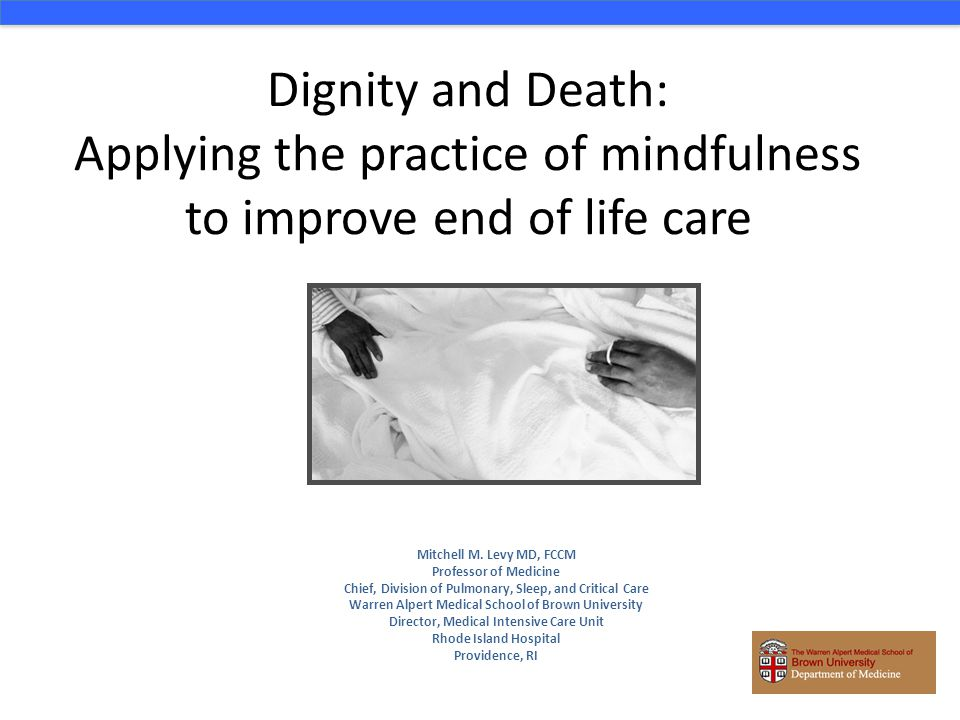 Dignity and Death: Applying the practice of mindfulness to improve end of life care Mitchell M. Levy MD, FCCM Professor of Medicine Chief, Division of