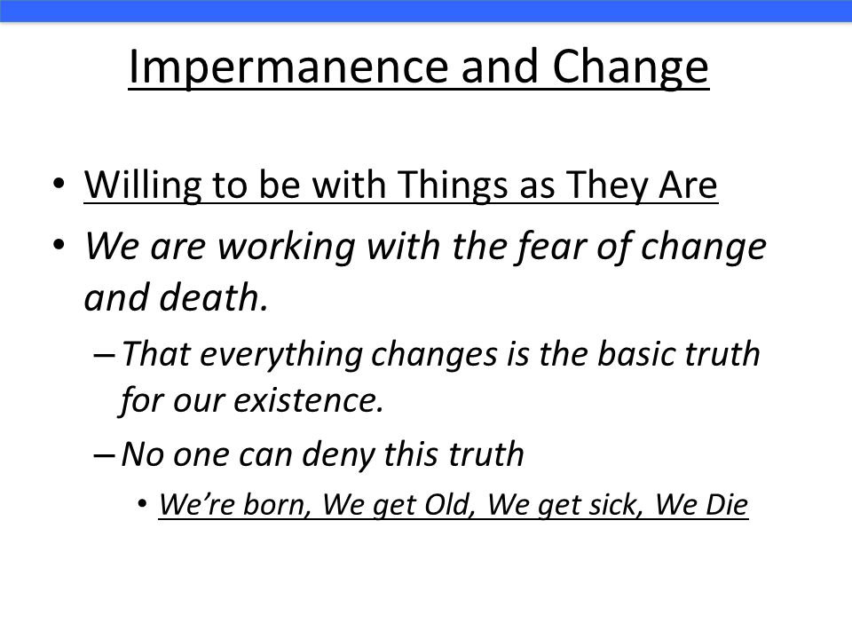 Impermanence and Change Willing to be with Things as They Are We are working with the fear of change and death. – That everything changes is the basic