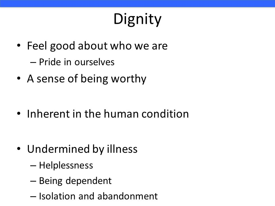Dignity Feel good about who we are – Pride in ourselves A sense of being worthy Inherent in the human condition Undermined by illness – Helplessness –