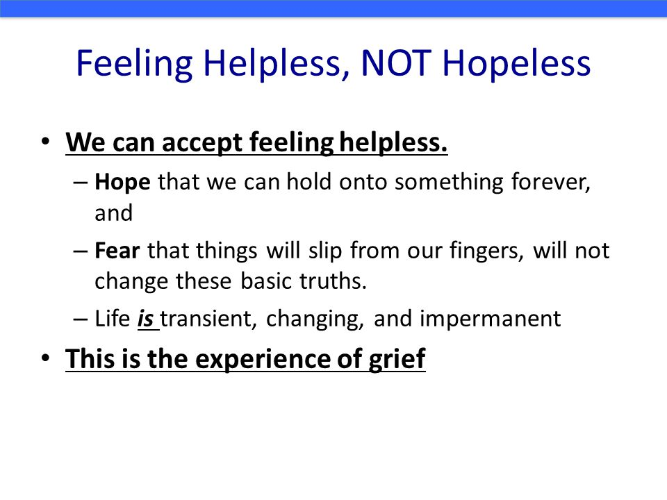 Feeling Helpless, NOT Hopeless We can accept feeling helpless. – Hope that we can hold onto something forever, and – Fear that things will slip from o