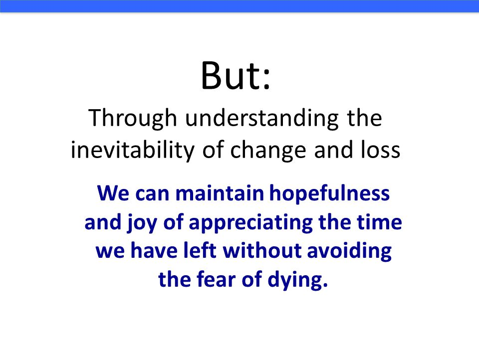 But: Through understanding the inevitability of change and loss We can maintain hopefulness and joy of appreciating the time we have left without avoiding the fear of dying.