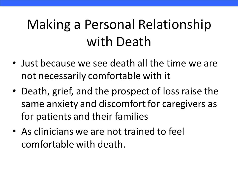 Making a Personal Relationship with Death Just because we see death all the time we are not necessarily comfortable with it Death, grief, and the pros