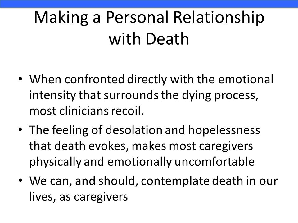 Making a Personal Relationship with Death When confronted directly with the emotional intensity that surrounds the dying process, most clinicians recoil.