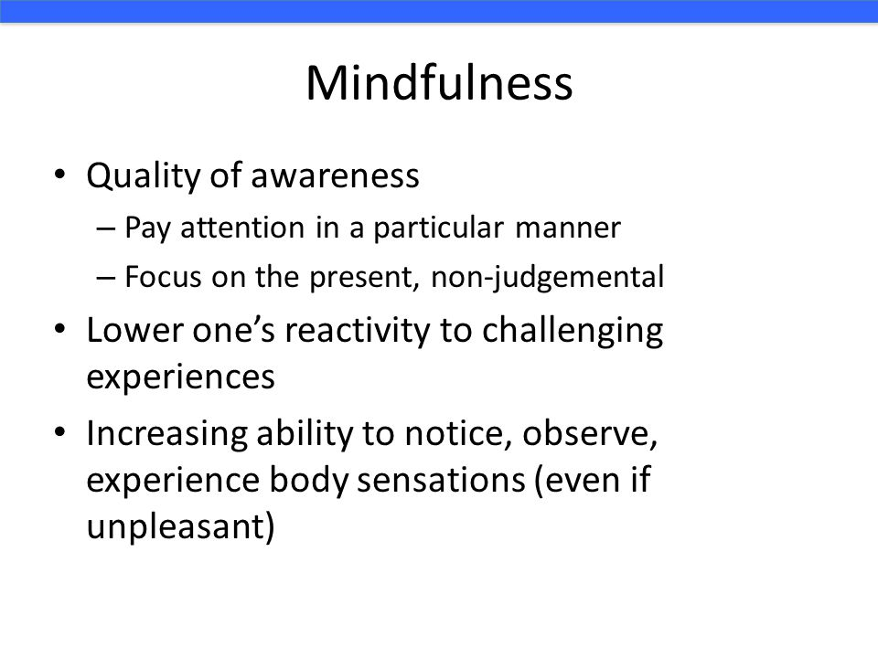 Mindfulness Quality of awareness – Pay attention in a particular manner – Focus on the present, non-judgemental Lower one's reactivity to challenging