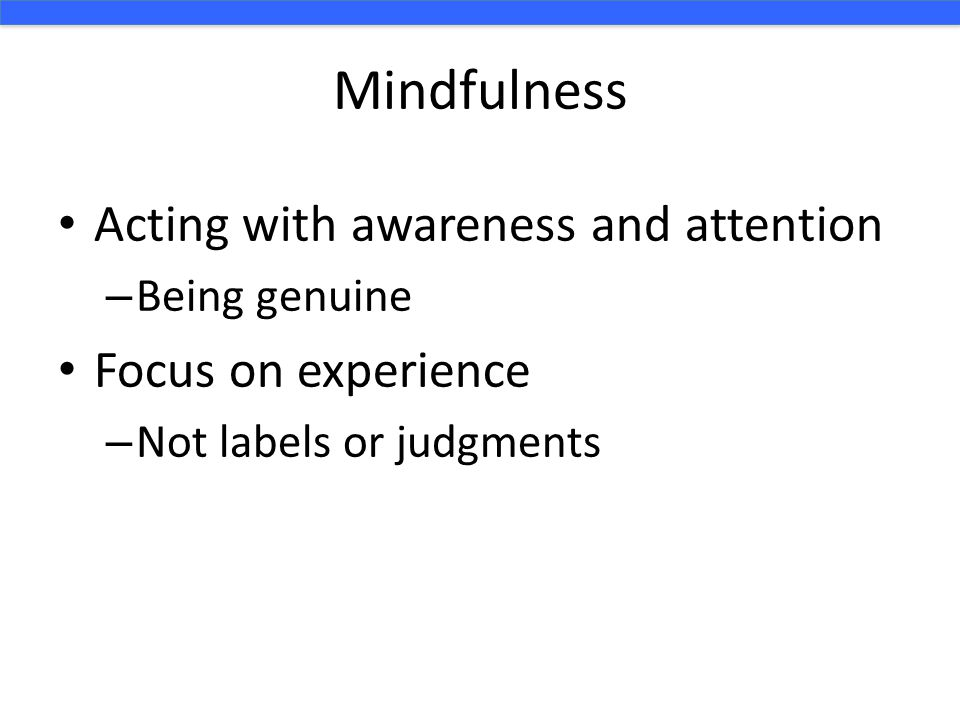 Mindfulness Acting with awareness and attention – Being genuine Focus on experience – Not labels or judgments