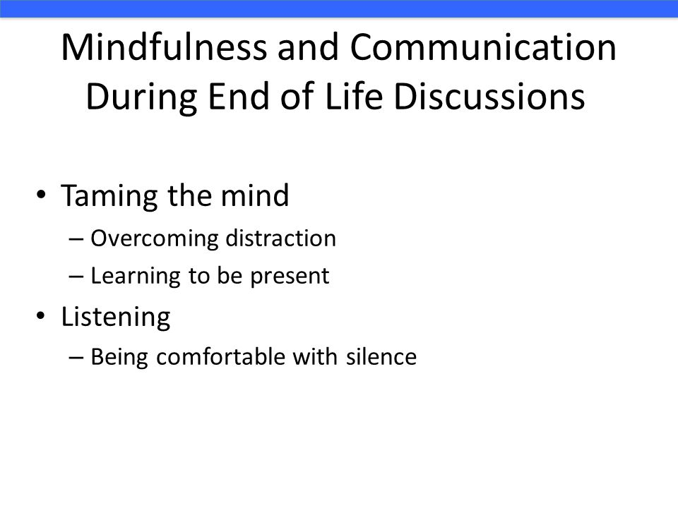 Mindfulness and Communication During End of Life Discussions Taming the mind – Overcoming distraction – Learning to be present Listening – Being comfortable with silence