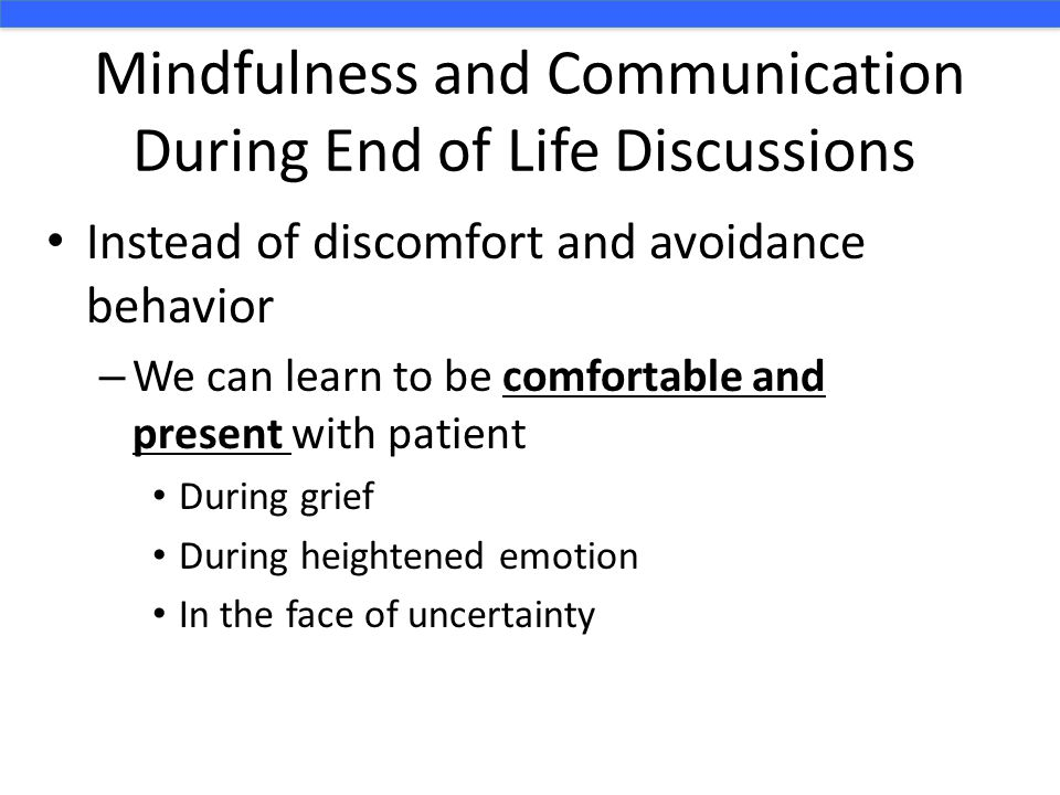 Mindfulness and Communication During End of Life Discussions Instead of discomfort and avoidance behavior – We can learn to be comfortable and present