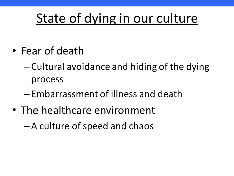 State of dying in our culture Fear of death – Cultural avoidance and hiding of the dying process – Embarrassment of illness and death The healthcare e