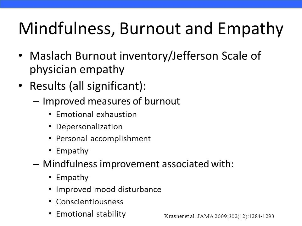 Mindfulness, Burnout and Empathy Maslach Burnout inventory/Jefferson Scale of physician empathy Results (all significant): – Improved measures of burn