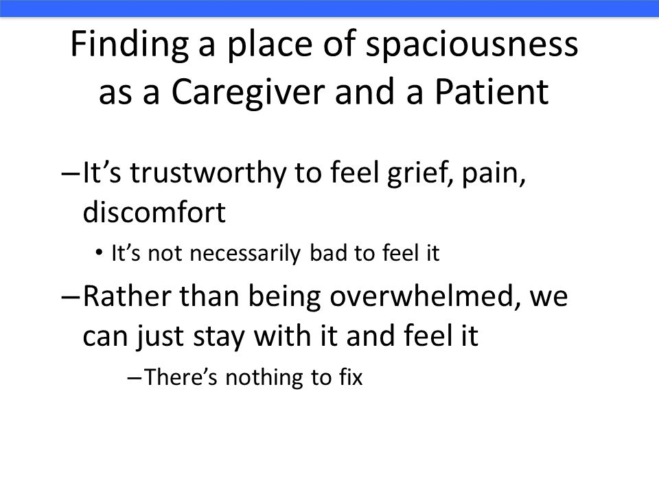 Finding a place of spaciousness as a Caregiver and a Patient – It's trustworthy to feel grief, pain, discomfort It's not necessarily bad to feel it –