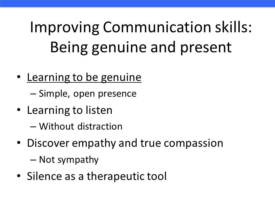 Improving Communication skills: Being genuine and present Learning to be genuine – Simple, open presence Learning to listen – Without distraction Discover empathy and true compassion – Not sympathy Silence as a therapeutic tool