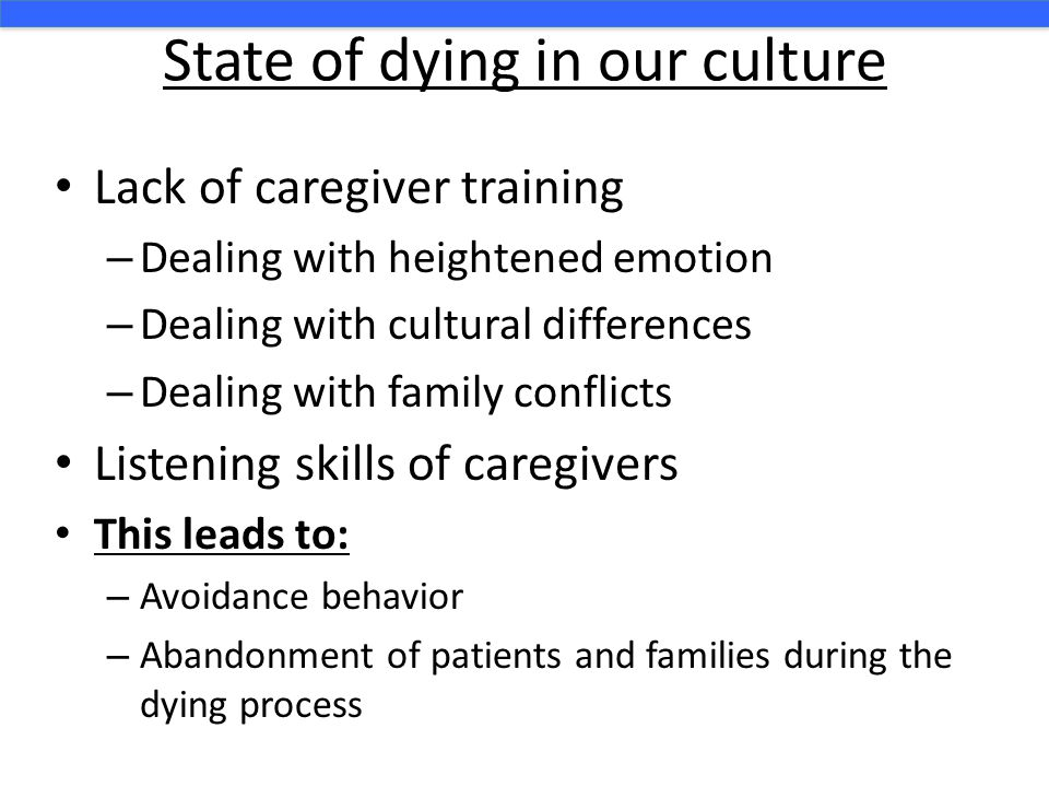 State of dying in our culture Lack of caregiver training – Dealing with heightened emotion – Dealing with cultural differences – Dealing with family conflicts Listening skills of caregivers This leads to: – Avoidance behavior – Abandonment of patients and families during the dying process
