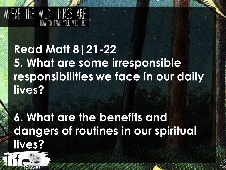 Read Matt 8|21-22 5. What are some irresponsible responsibilities we face in our daily lives.