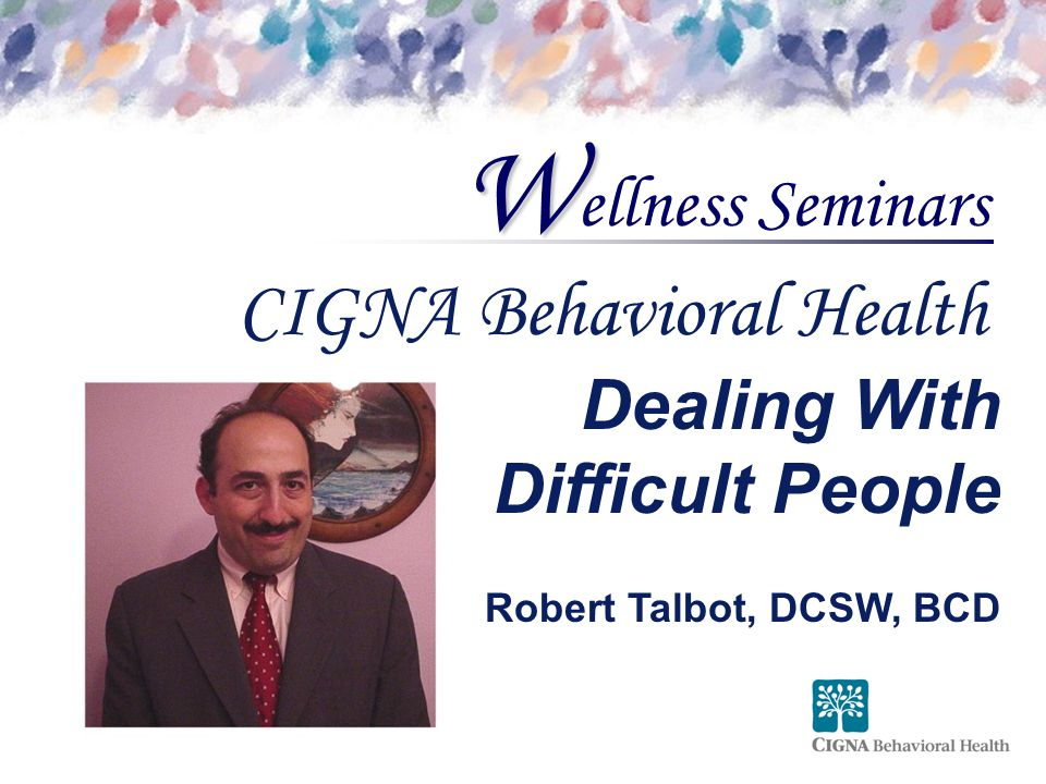 ellness Seminars W CIGNA Behavioral Health Dealing With Difficult People Robert Talbot, DCSW, BCD
