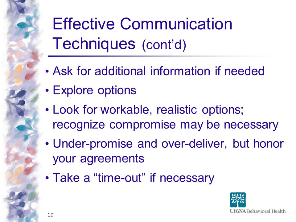 10 Effective Communication Techniques (cont'd) Ask for additional information if needed Explore options Look for workable, realistic options; recognize compromise may be necessary Under-promise and over-deliver, but honor your agreements Take a time-out if necessary
