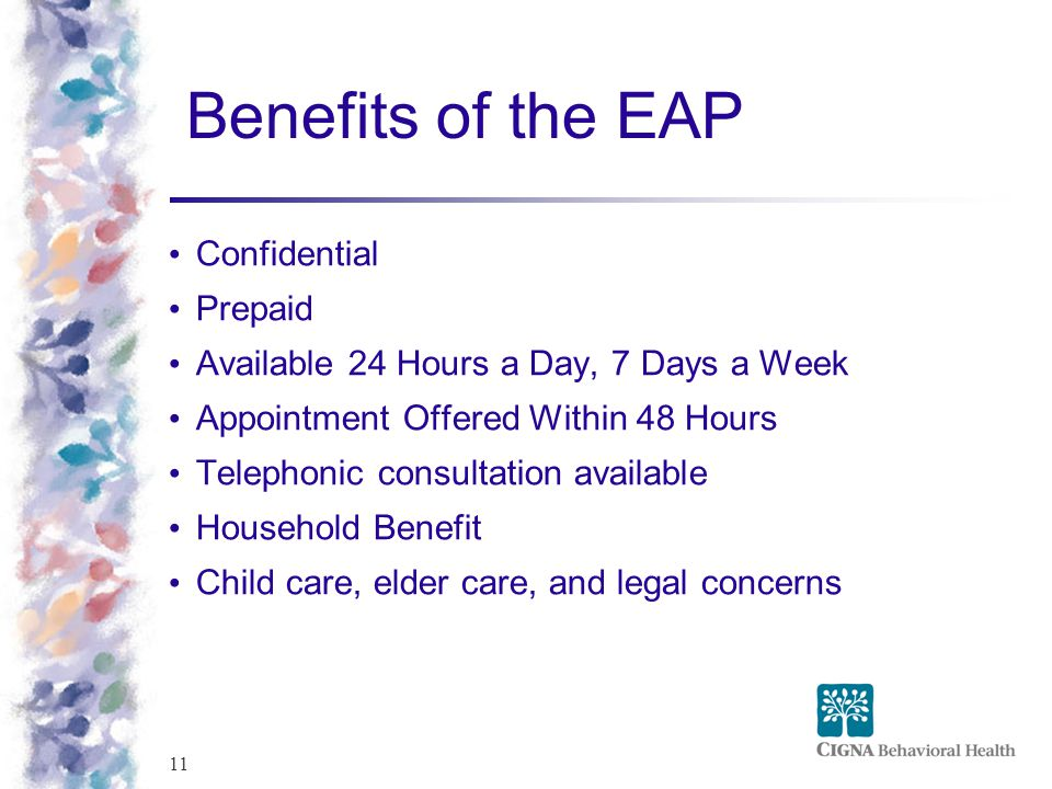 11 Benefits of the EAP Confidential Prepaid Available 24 Hours a Day, 7 Days a Week Appointment Offered Within 48 Hours Telephonic consultation available Household Benefit Child care, elder care, and legal concerns