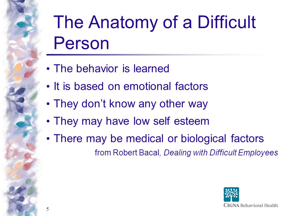5 The Anatomy of a Difficult Person The behavior is learned It is based on emotional factors They don't know any other way They may have low self esteem There may be medical or biological factors from Robert Bacal, Dealing with Difficult Employees