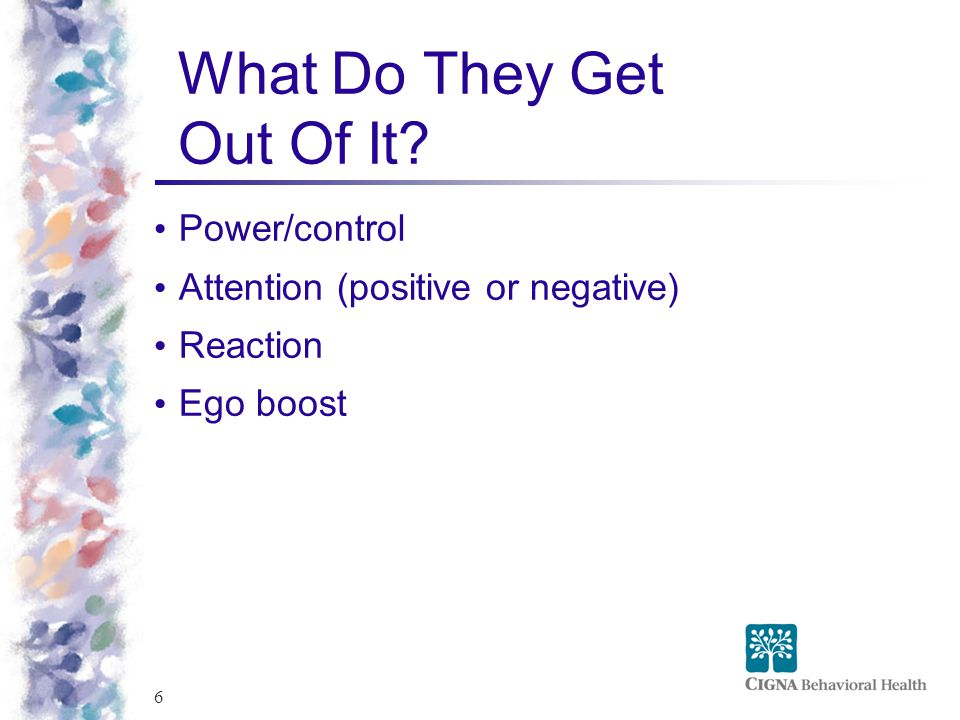 6 What Do They Get Out Of It Power/control Attention (positive or negative) Reaction Ego boost