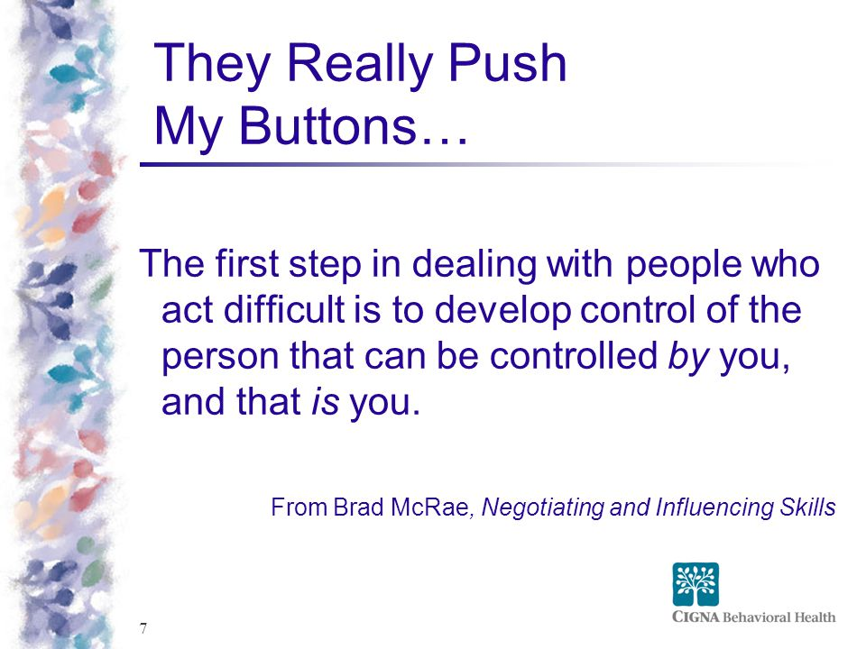 7 They Really Push My Buttons… The first step in dealing with people who act difficult is to develop control of the person that can be controlled by you, and that is you.